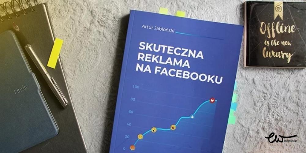 """Recenzja książki """"Skuteczna reklama naFacebooku"""" Artura Jabłońskiego"""